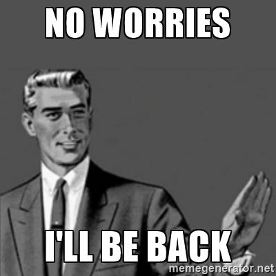 84373d11a574b84cf6ce3e28761e644e_no-worries-i-ill-be-back-meme_400-400.